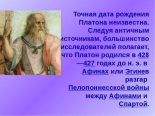 Точная дата рождения Платона неизвестна. Следуя античным источникам, большинс