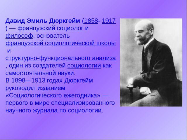 Давид Эмиль Дюркгейм(1858-1917)—французскийсоциологифилософ, основател...