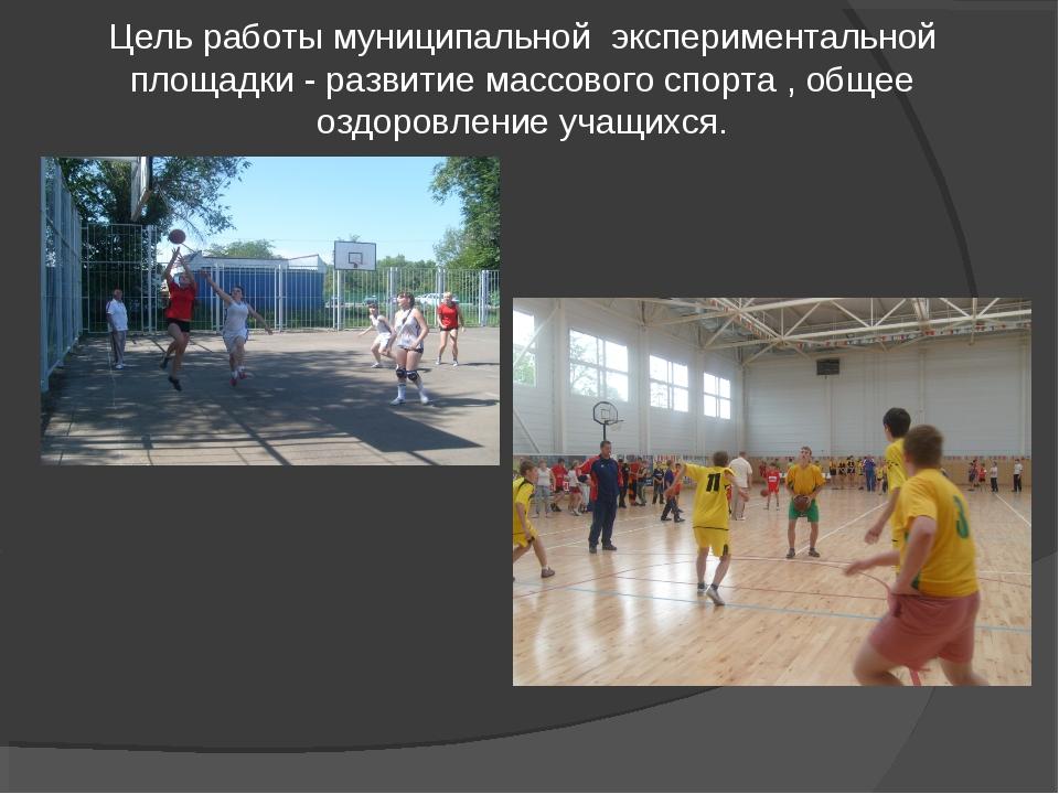 Цель работы муниципальной экспериментальной площадки - развитие массового сп...