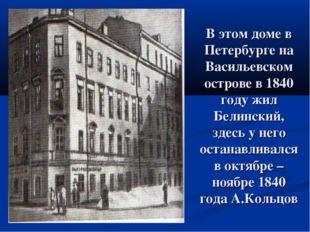 В этом доме в Петербурге на Васильевском острове в 1840 году жил Белинский, з