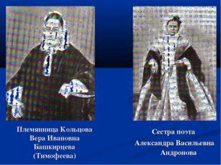 Племянница Кольцова Вера Ивановна Башкирцева (Тимофеева) Сестра поэта Алексан