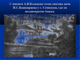 С именем А.В.Кольцова тесно связана дача И.С.Башкирцева у г. Семилуки, где он