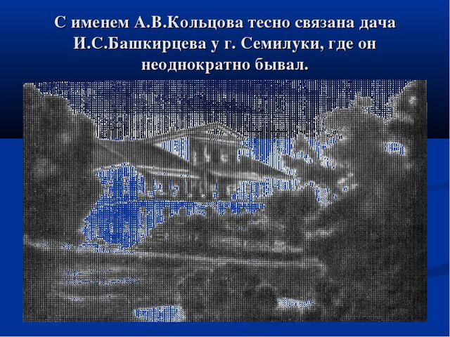 С именем А.В.Кольцова тесно связана дача И.С.Башкирцева у г. Семилуки, где он...