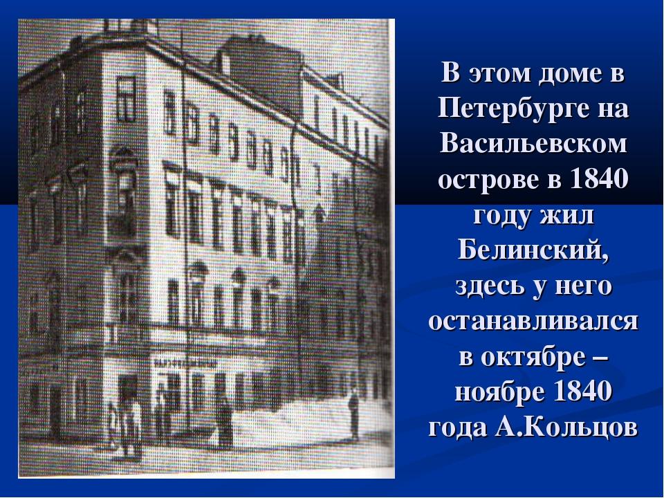 В этом доме в Петербурге на Васильевском острове в 1840 году жил Белинский, з...