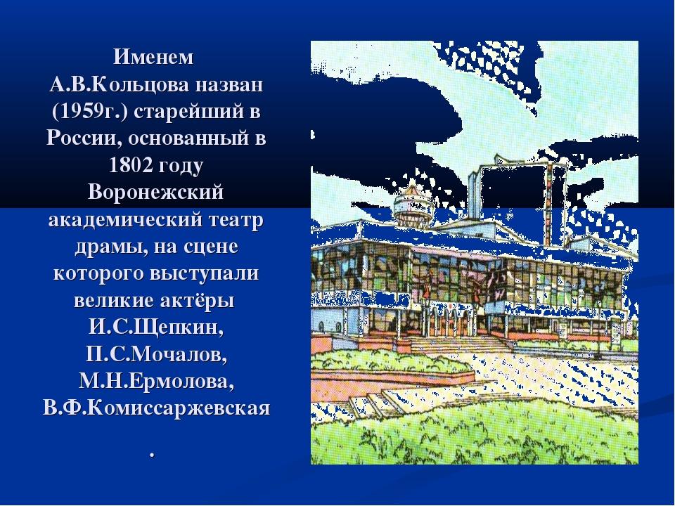 Именем А.В.Кольцова назван (1959г.) старейший в России, основанный в 1802 год...