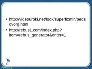 http://videouroki.net/look/superfizmin/pedsovorg.html http://rebus1.com/index