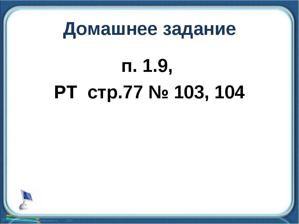 Домашнее задание п. 1.9, РТ стр.77 № 103, 104