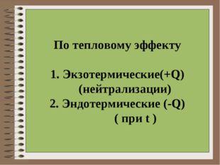 По тепловому эффекту 1. Экзотермические(+Q) (нейтрализации) 2. Эндотермически
