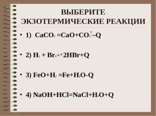 ВЫБЕРИТЕ ЭКЗОТЕРМИЧЕСКИЕ РЕАКЦИИ 1) CaCO3 =CaO+CO2 –Q 2) H2 + Br2 2HBr+Q 3) F