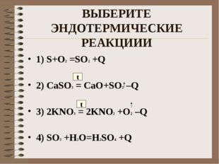 ВЫБЕРИТЕ ЭНДОТЕРМИЧЕСКИЕ РЕАКЦИИИ 1) S+O2 =SO2 +Q 2) CaSO3 = CaO+SO2 –Q 3) 2K
