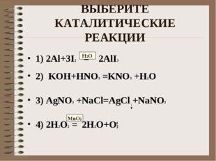 ВЫБЕРИТЕ КАТАЛИТИЧЕСКИЕ РЕАКЦИИ 1) 2Al+3I2 = 2AlI3 2) KOH+HNO3 =KNO3 +H2O 3)