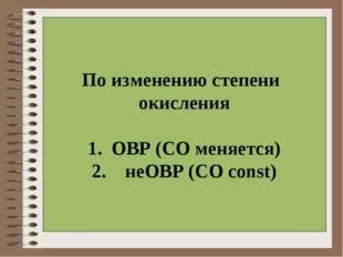 По изменению степени окисления  1. ОВР (СО меняется) 2. неОВР (СО const)