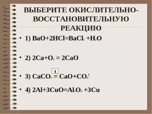 ВЫБЕРИТЕ ОКИСЛИТЕЛЬНО-ВОССТАНОВИТЕЛЬНУЮ РЕАКЦИЮ 1) BaO+2HCl=BaCl2 +H2O 2) 2Ca