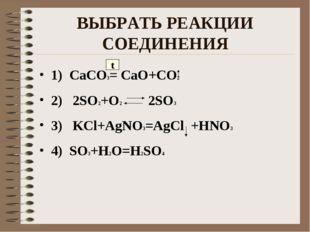 ВЫБРАТЬ РЕАКЦИИ СОЕДИНЕНИЯ 1) CaCO3= CaO+CO2 2) 2SO2+O2 2SO3 3) KCl+AgNO3=AgC