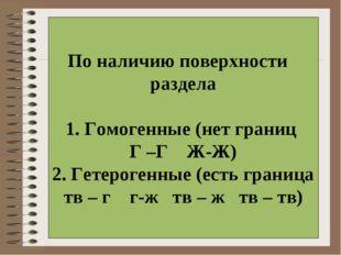 По наличию поверхности раздела 1. Гомогенные (нет границ Г –Г Ж-Ж) 2. Гетеро