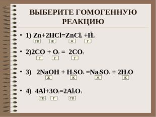 ВЫБЕРИТЕ ГОМОГЕННУЮ РЕАКЦИЮ 1) Zn+2HCl=ZnCl2 +H2 2)2CO + O2 = 2CO2 3) 2NaOH +
