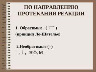 ПО НАПРАВЛЕНИЮ ПРОТЕКАНИЯ РЕАКЦИИ 1. Обратимые ( ) (принцип Ле-Шателье) 2.Нео