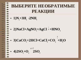 ВЫБЕРИТЕ НЕОБРАТИМЫЕ РЕАКЦИИ 1)N2+3H2 2NH3 2)NaCl+AgNO3=AgCl +HNO3 3)CaCO3+2H