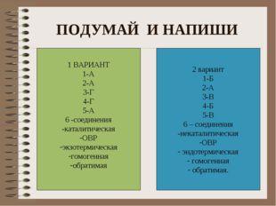 ПОДУМАЙ И НАПИШИ 1 ВАРИАНТ 1-А 2-А 3-Г 4-Г 5-А 6 -соединения -каталитическая