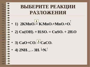 ВЫБЕРИТЕ РЕАКЦИИ РАЗЛОЖЕНИЯ 1) 2KMnO4 = K2MnO4+MnO2+O2 2) Cu(OH)2 + H2SO4 = C