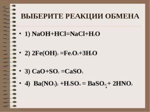 ВЫБЕРИТЕ РЕАКЦИИ ОБМЕНА 1) NaOH+HCl=NaCl+H2O 2) 2Fe(OH)3 =Fe2O3+3H2O 3) CaO+S