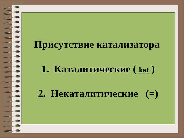 Присутствие катализатора  1. Каталитические ( kat ) 2. Некаталитические (=)