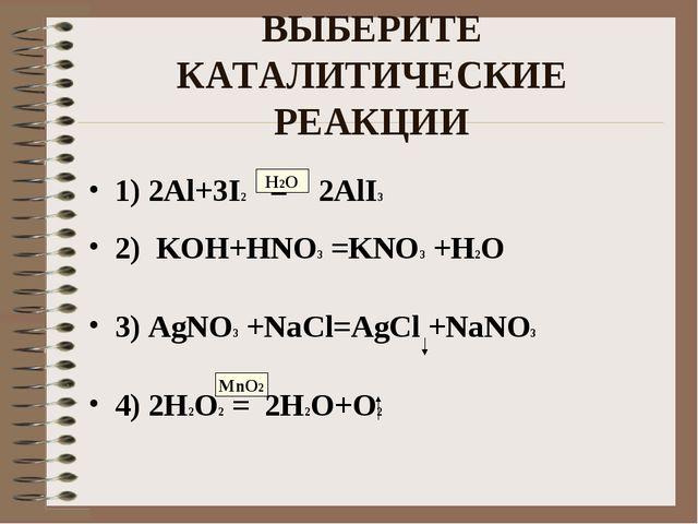 ВЫБЕРИТЕ КАТАЛИТИЧЕСКИЕ РЕАКЦИИ 1) 2Al+3I2 = 2AlI3 2) KOH+HNO3 =KNO3 +H2O 3)...
