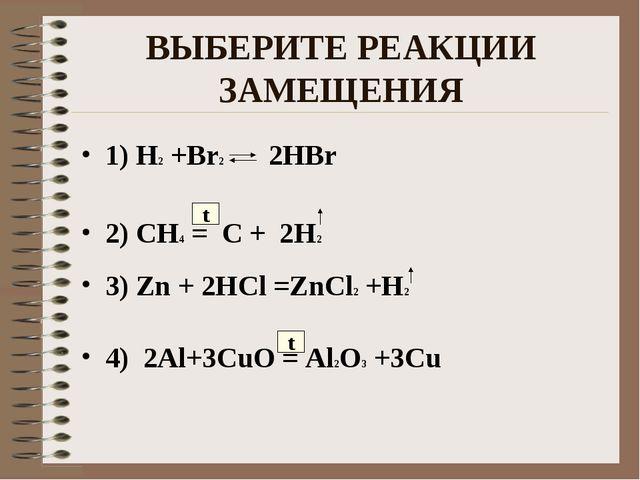 ВЫБЕРИТЕ РЕАКЦИИ ЗАМЕЩЕНИЯ 1) H2 +Br2 2HBr 2) CH4 = C + 2H2 3) Zn + 2HCl =ZnC...