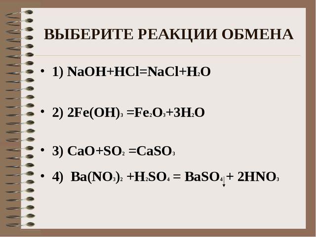 ВЫБЕРИТЕ РЕАКЦИИ ОБМЕНА 1) NaOH+HCl=NaCl+H2O 2) 2Fe(OH)3 =Fe2O3+3H2O 3) CaO+S...