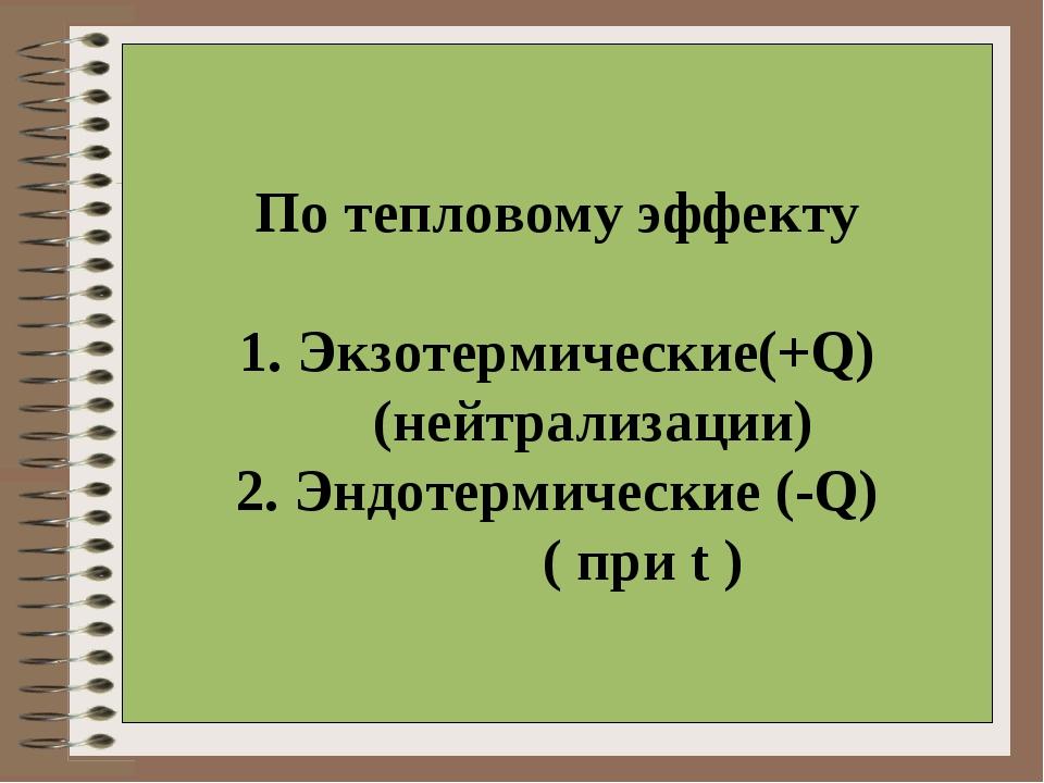 По тепловому эффекту 1. Экзотермические(+Q) (нейтрализации) 2. Эндотермически...