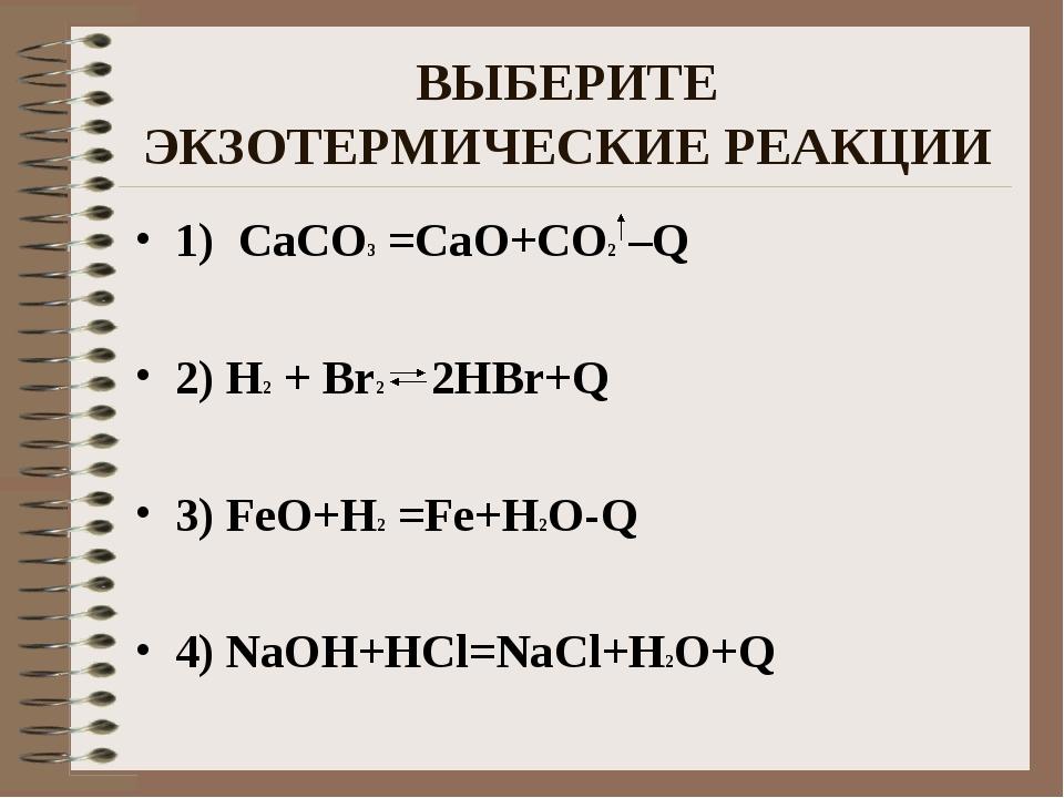 ВЫБЕРИТЕ ЭКЗОТЕРМИЧЕСКИЕ РЕАКЦИИ 1) CaCO3 =CaO+CO2 –Q 2) H2 + Br2 2HBr+Q 3) F...