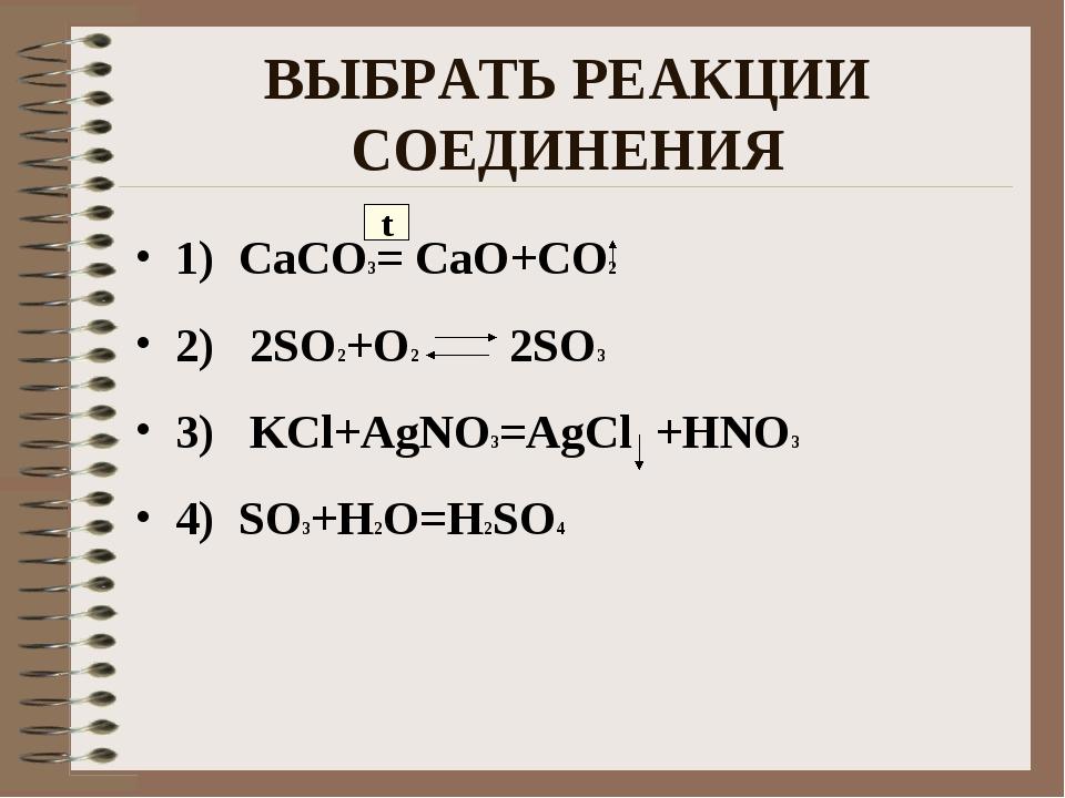 ВЫБРАТЬ РЕАКЦИИ СОЕДИНЕНИЯ 1) CaCO3= CaO+CO2 2) 2SO2+O2 2SO3 3) KCl+AgNO3=AgC...
