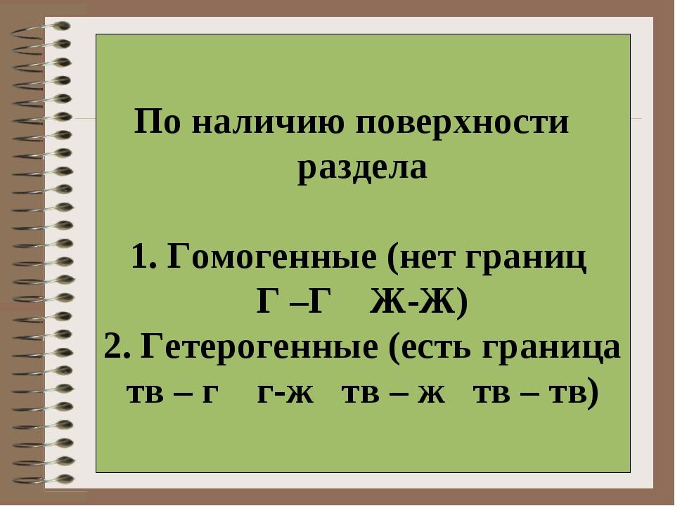 По наличию поверхности раздела 1. Гомогенные (нет границ Г –Г Ж-Ж) 2. Гетеро...