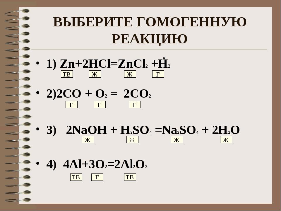 ВЫБЕРИТЕ ГОМОГЕННУЮ РЕАКЦИЮ 1) Zn+2HCl=ZnCl2 +H2 2)2CO + O2 = 2CO2 3) 2NaOH +...