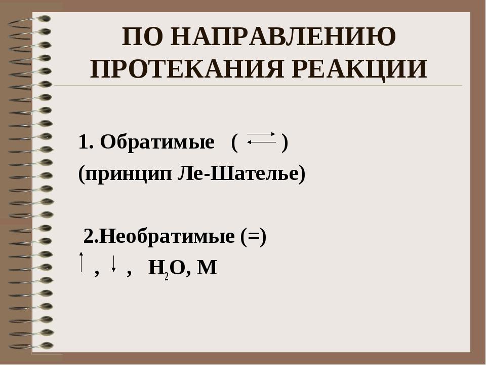 ПО НАПРАВЛЕНИЮ ПРОТЕКАНИЯ РЕАКЦИИ 1. Обратимые ( ) (принцип Ле-Шателье) 2.Нео...