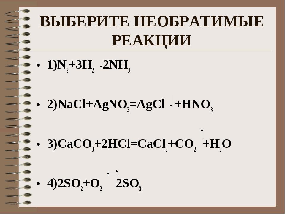 ВЫБЕРИТЕ НЕОБРАТИМЫЕ РЕАКЦИИ 1)N2+3H2 2NH3 2)NaCl+AgNO3=AgCl +HNO3 3)CaCO3+2H...