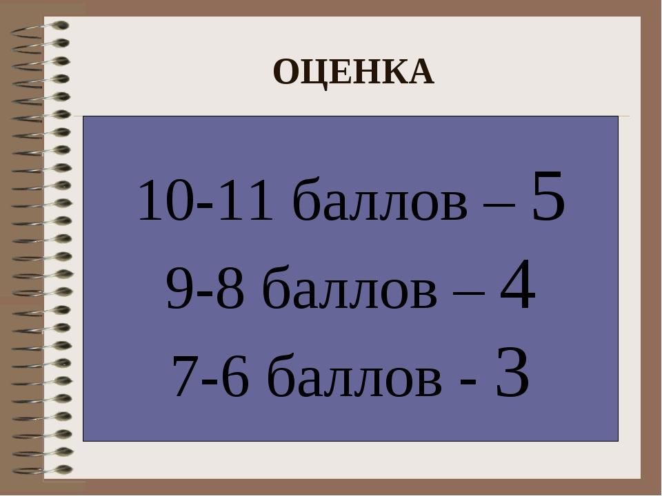 ОЦЕНКА 10-11 баллов – 5 9-8 баллов – 4 7-6 баллов - 3