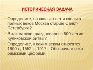 Определите, на сколько лет и сколько полных веков Москва старше Санкт-Петербу