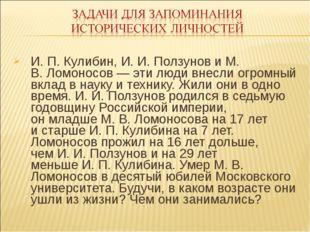 И. П.Кулибин, И.И.Ползунов иМ. В.Ломоносов— эти люди внесли огромный вк