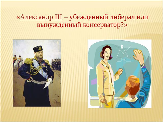«Александр III– убежденный либерал или вынужденный консерватор?»