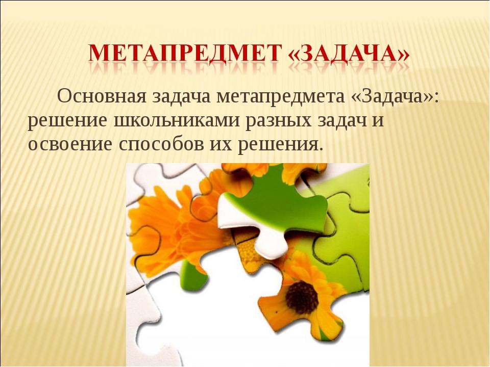 Основная задача метапредмета «Задача»: решение школьниками разных задач и осв...