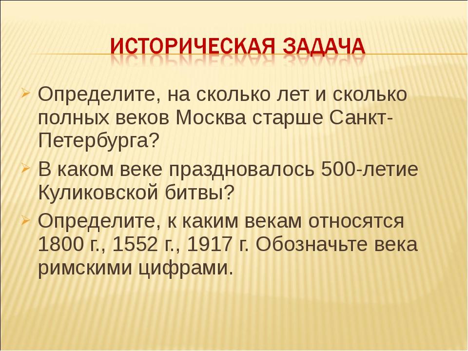 Определите, на сколько лет и сколько полных веков Москва старше Санкт-Петербу...