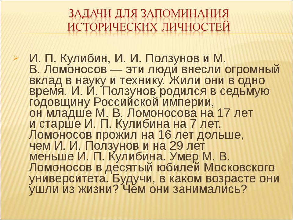 И. П.Кулибин, И.И.Ползунов иМ. В.Ломоносов— эти люди внесли огромный вк...