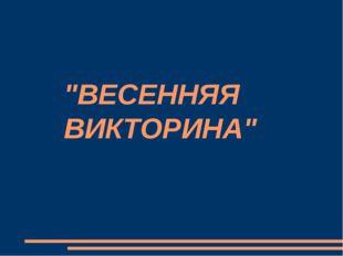 """""""ВЕСЕННЯЯ ВИКТОРИНА"""""""