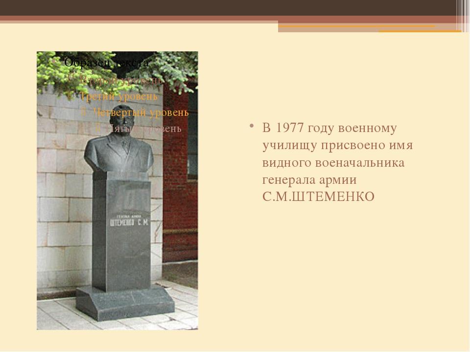 В 1977 году военному училищу присвоено имя видного военачальника генерала ар...