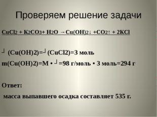 Проверяем решение задачи CuCl2 + К2СО3+ Н2О →Cu(ОН)2↓ +СО2↑ + 2КCl ʋ (Cu(ОН)2