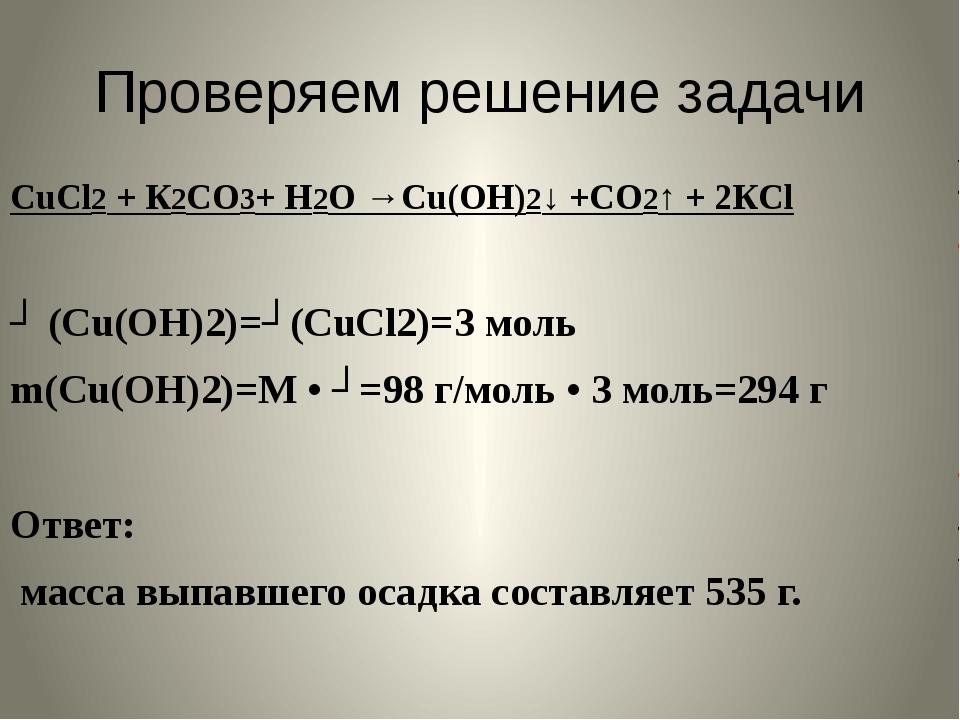 Проверяем решение задачи CuCl2 + К2СО3+ Н2О →Cu(ОН)2↓ +СО2↑ + 2КCl ʋ (Cu(ОН)2...