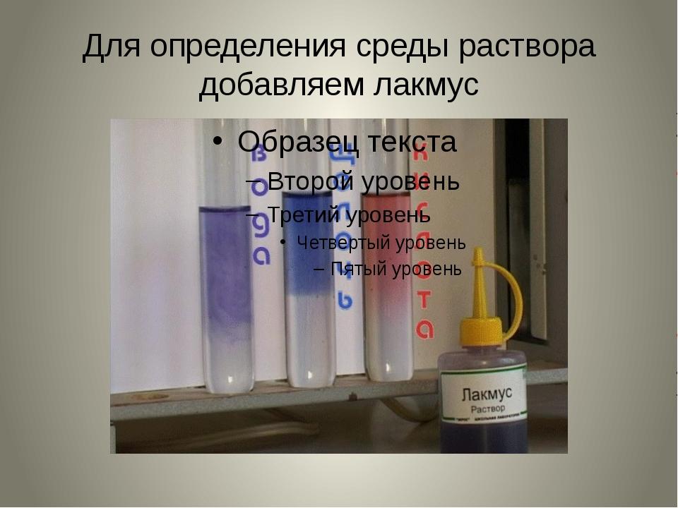 Для определения среды раствора добавляем лакмус