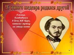 Глинка, влюбившись в дочь АП Керн, написал музыку на стихи поэта