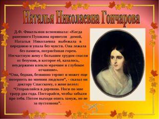 Д.Ф. Фикельмон вспоминала: «Когда раненного Пушкина привезли домой, Наталья Н
